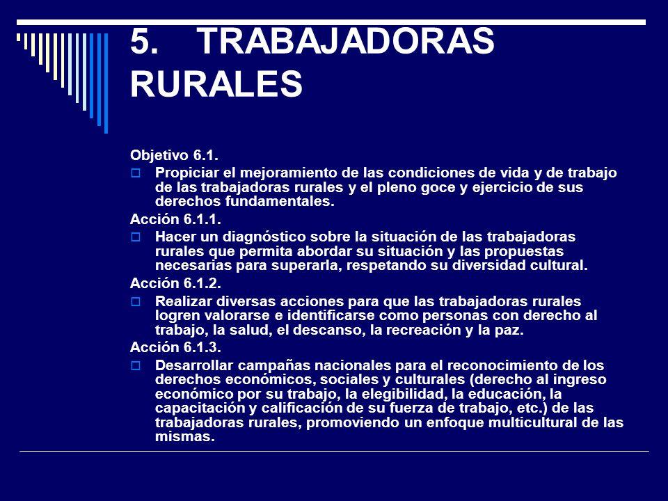 5.TRABAJADORAS RURALES Objetivo 6.1. Propiciar el mejoramiento de las condiciones de vida y de trabajo de las trabajadoras rurales y el pleno goce y e