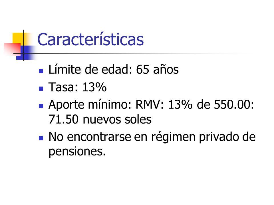 Características Límite de edad: 65 años Tasa: 13% Aporte mínimo: RMV: 13% de 550.00: 71.50 nuevos soles No encontrarse en régimen privado de pensiones