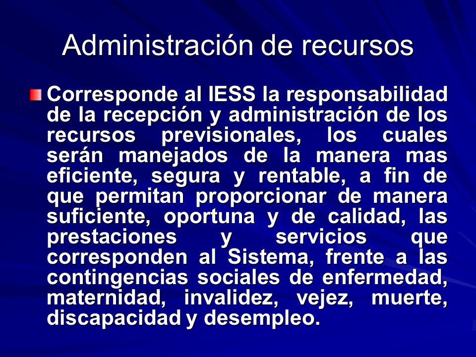 Administración de recursos Corresponde al IESS la responsabilidad de la recepción y administración de los recursos previsionales, los cuales serán man