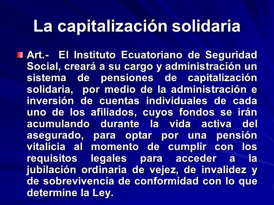 La capitalización solidaria Art.- El Instituto Ecuatoriano de Seguridad Social, creará a su cargo y administración un sistema de pensiones de capitali