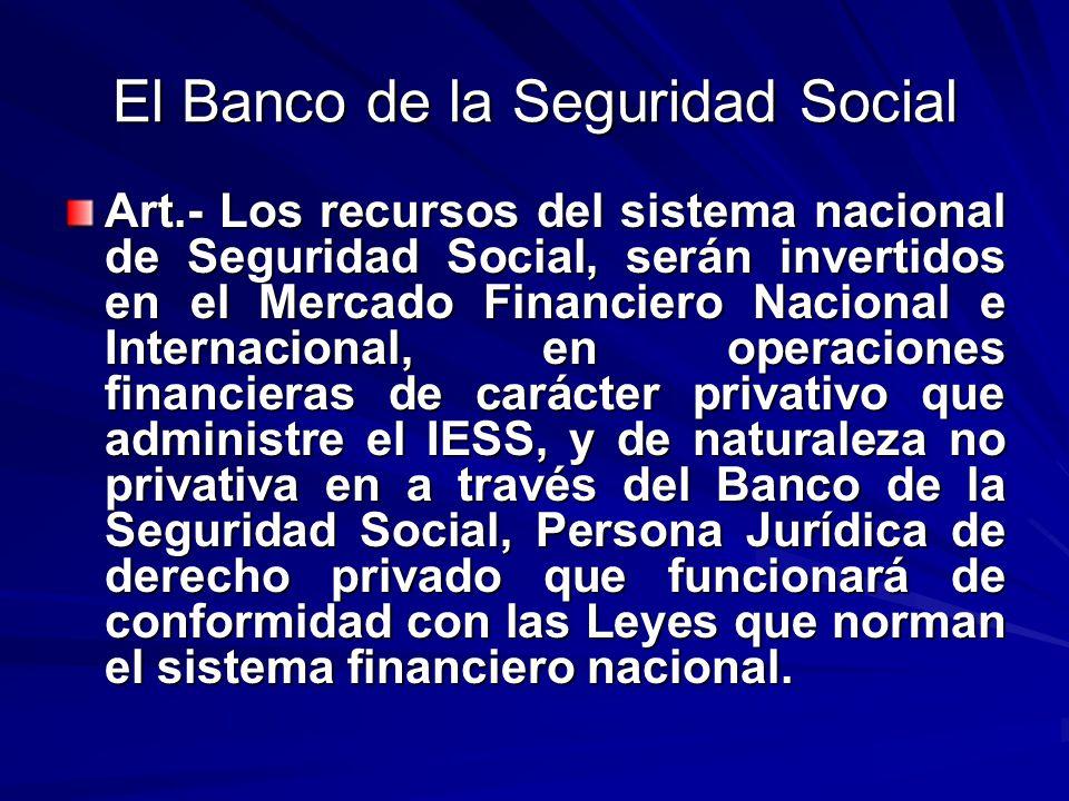 El Banco de la Seguridad Social Art.- Los recursos del sistema nacional de Seguridad Social, serán invertidos en el Mercado Financiero Nacional e Inte