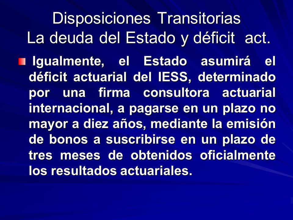 Disposiciones Transitorias La deuda del Estado y déficit act. Igualmente, el Estado asumirá el déficit actuarial del IESS, determinado por una firma c
