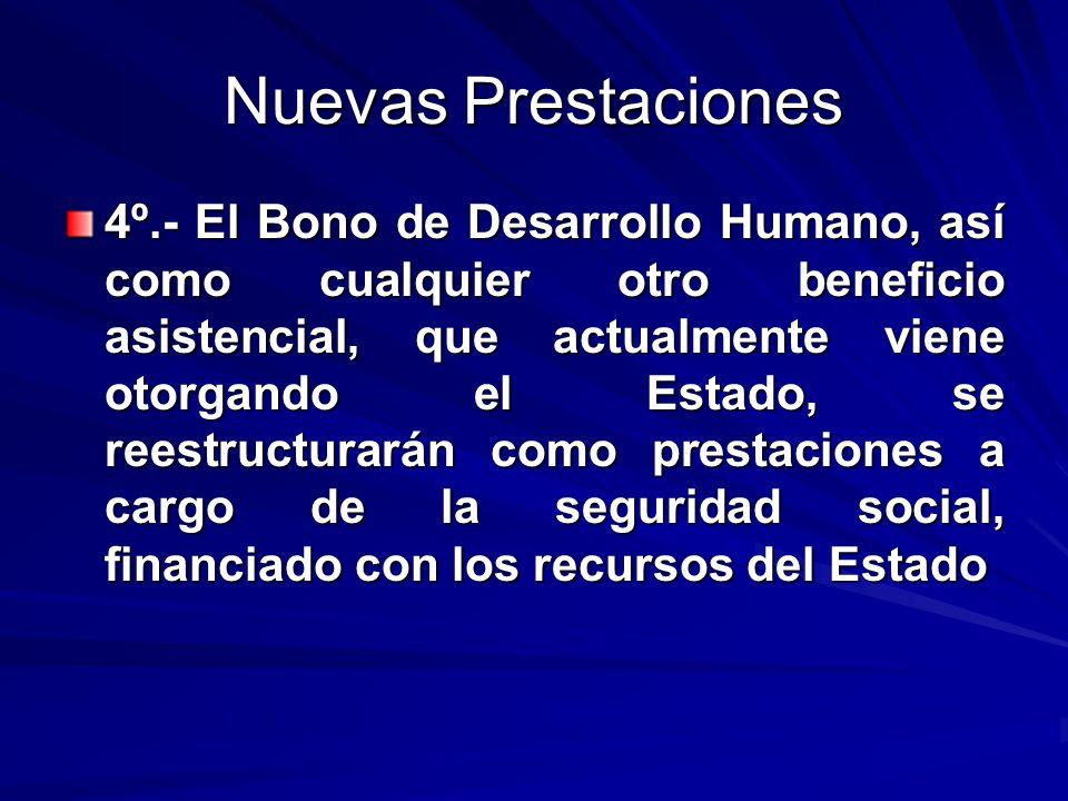 Nuevas Prestaciones 4º.- El Bono de Desarrollo Humano, así como cualquier otro beneficio asistencial, que actualmente viene otorgando el Estado, se re