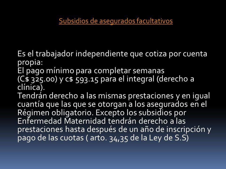 Subsidios de asegurados facultativos Es el trabajador independiente que cotiza por cuenta propia: El pago mínimo para completar semanas (C$ 325.00) y