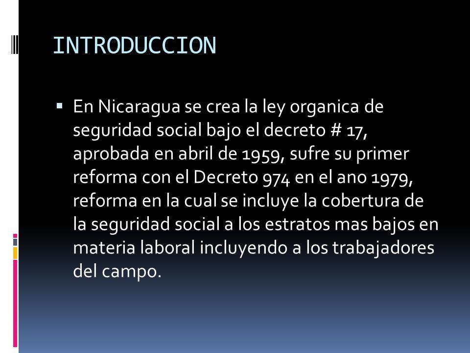 INTRODUCCION En Nicaragua se crea la ley organica de seguridad social bajo el decreto # 17, aprobada en abril de 1959, sufre su primer reforma con el