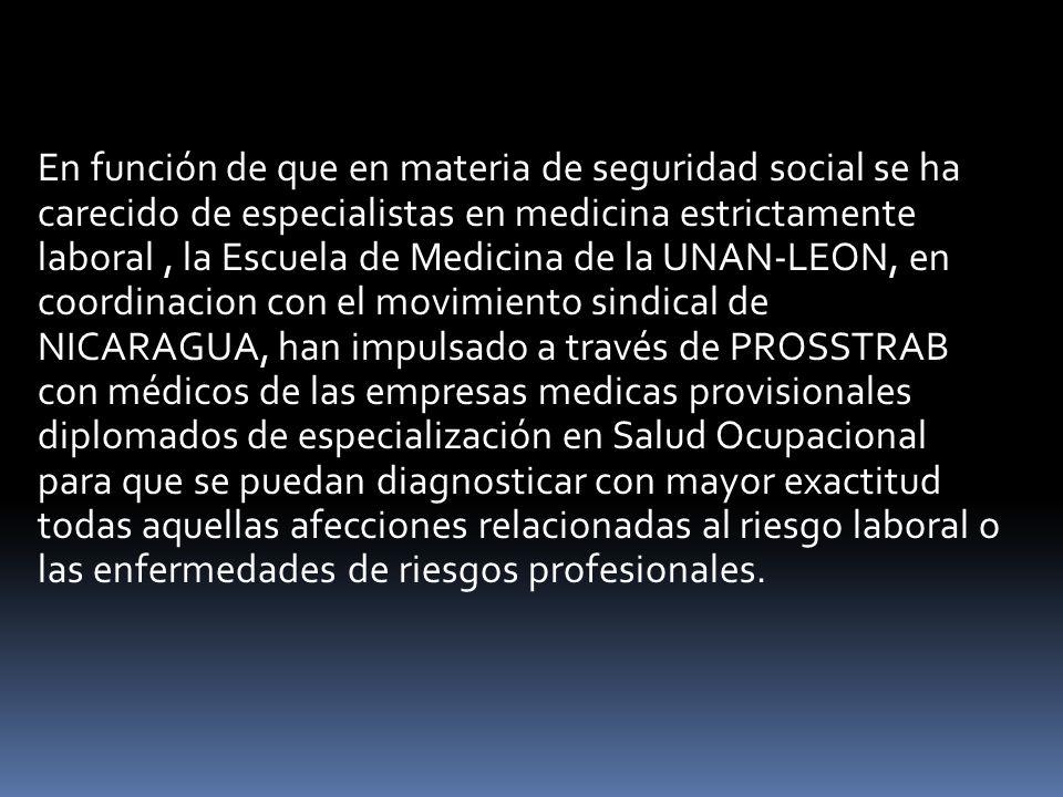 En función de que en materia de seguridad social se ha carecido de especialistas en medicina estrictamente laboral, la Escuela de Medicina de la UNAN-