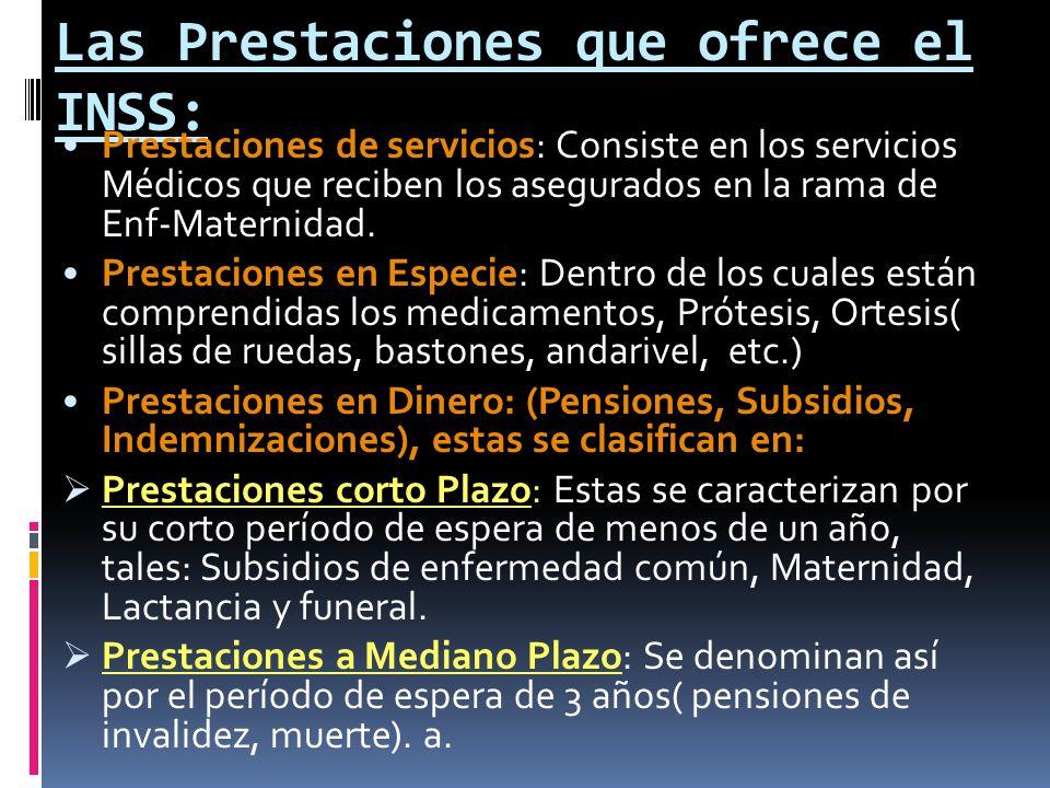 Las Prestaciones que ofrece el INSS: Prestaciones de servicios: Consiste en los servicios Médicos que reciben los asegurados en la rama de Enf-Materni