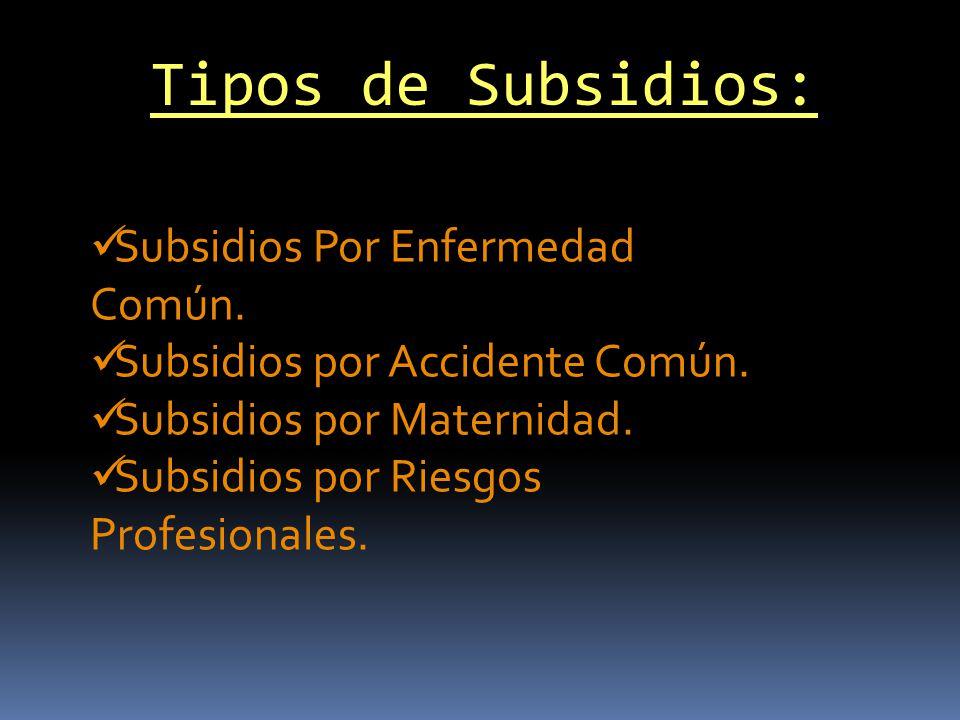 Tipos de Subsidios: Subsidios Por Enfermedad Común. Subsidios por Accidente Común. Subsidios por Maternidad. Subsidios por Riesgos Profesionales.