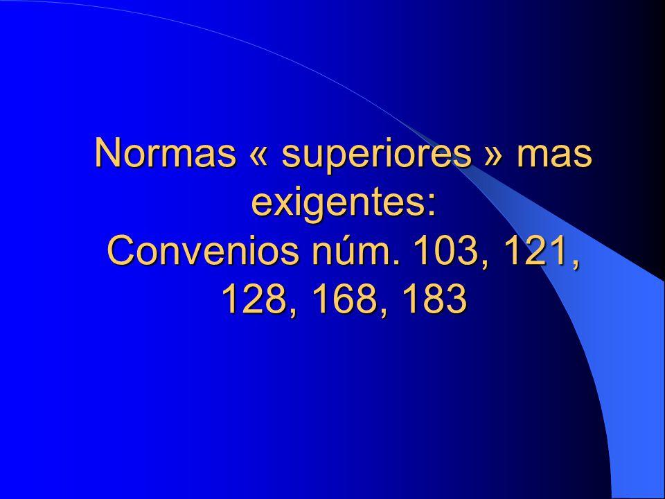 Normas « superiores » mas exigentes: Convenios núm. 103, 121, 128, 168, 183