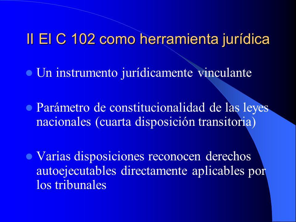 II El C 102 como herramienta jurídica Un instrumento jurídicamente vinculante Parámetro de constitucionalidad de las leyes nacionales (cuarta disposición transitoria) Varias disposiciones reconocen derechos autoejecutables directamente aplicables por los tribunales