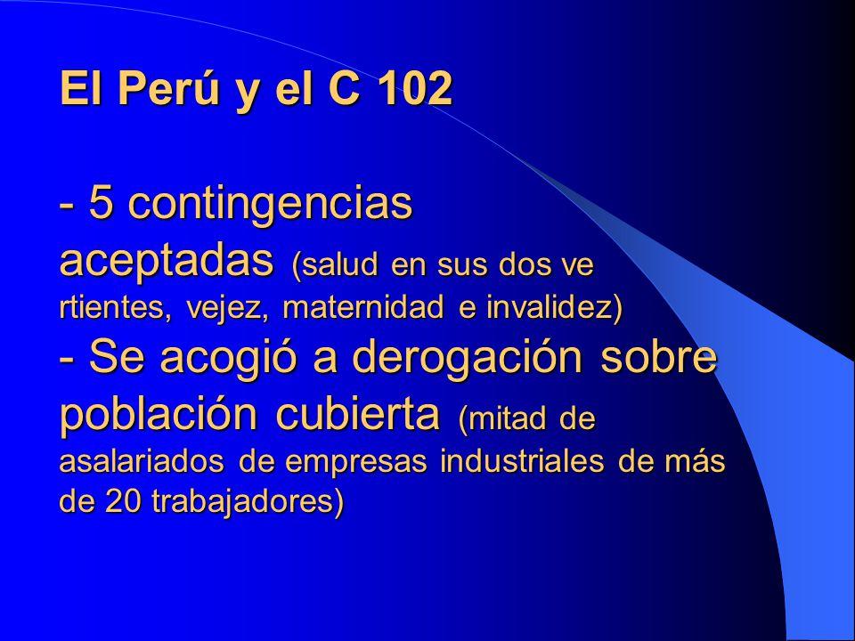 El Perú y el C 102 - 5 contingencias aceptadas (salud en sus dos ve rtientes, vejez, maternidad e invalidez) - Se acogió a derogación sobre población