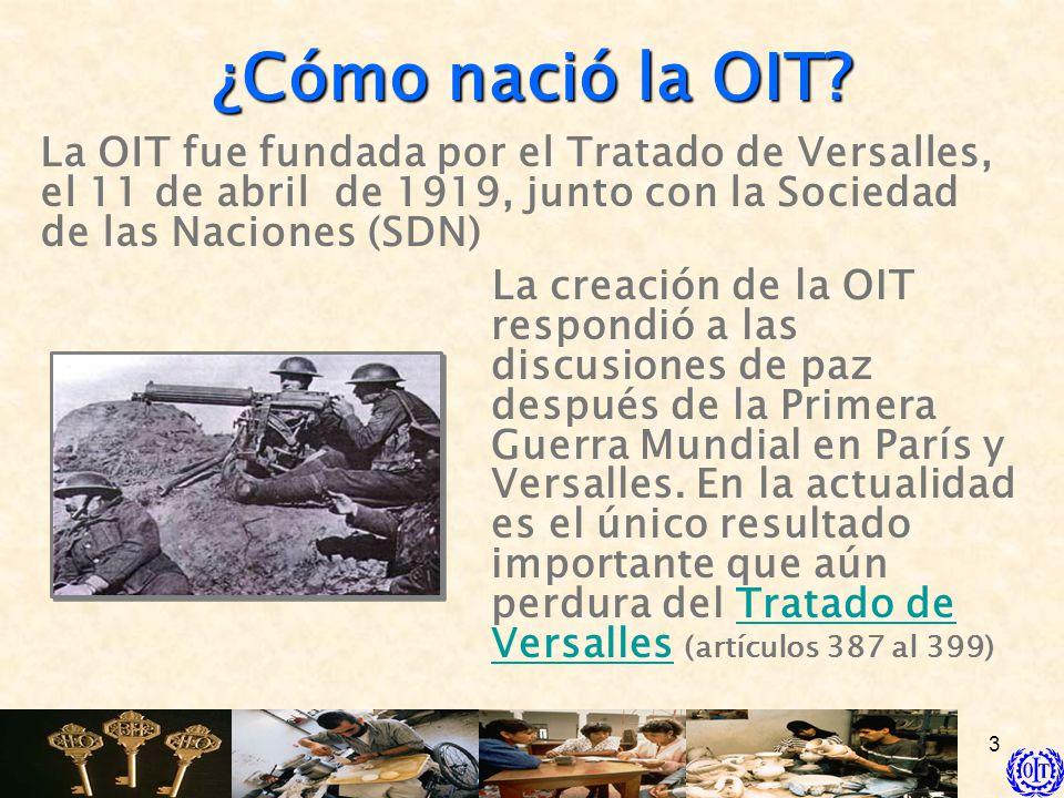 3 ¿Cómo nació la OIT? La creación de la OIT respondió a las discusiones de paz después de la Primera Guerra Mundial en París y Versalles. En la actual