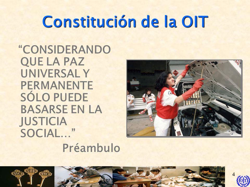 4 Constitución de la OIT CONSIDERANDO QUE LA PAZ UNIVERSAL Y PERMANENTE SÓLO PUEDE BASARSE EN LA JUSTICIA SOCIAL… Préambulo