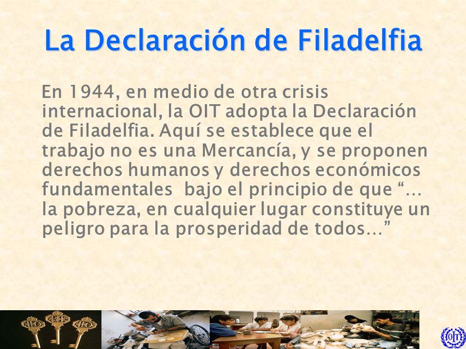 La Declaración de Filadelfia En 1944, en medio de otra crisis internacional, la OIT adopta la Declaración de Filadelfia. Aquí se establece que el trab