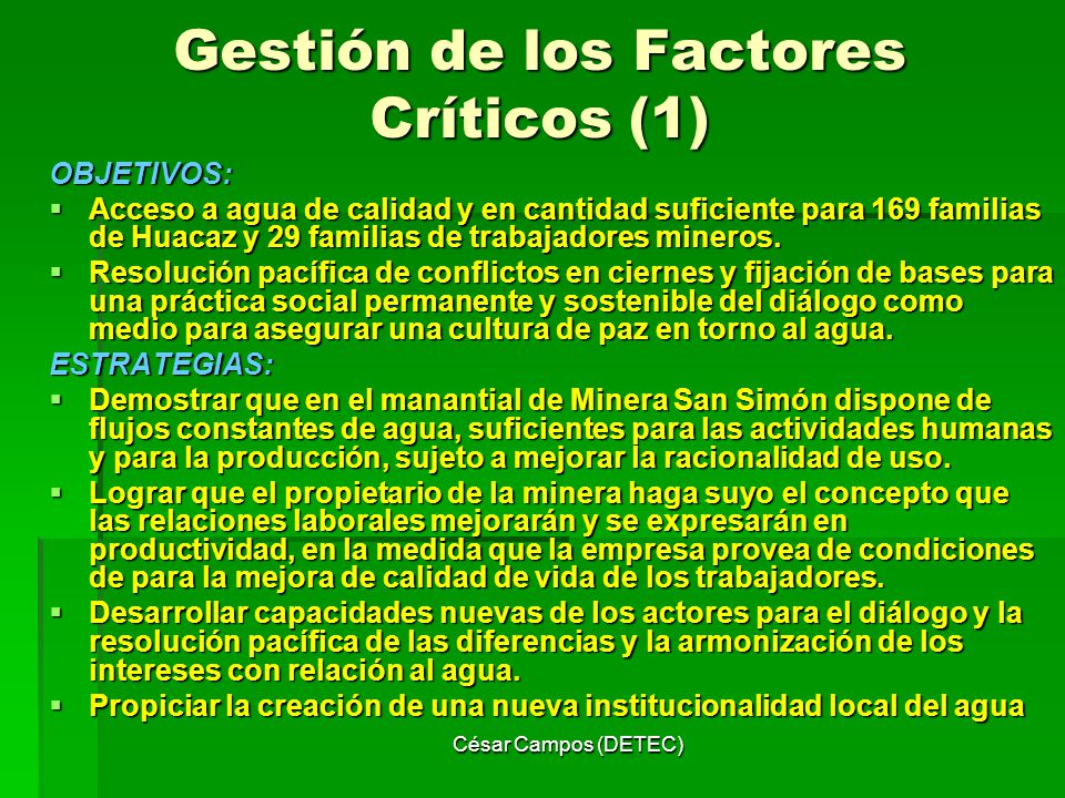 César Campos (DETEC) Gestión de los Factores Críticos (1) OBJETIVOS: Acceso a agua de calidad y en cantidad suficiente para 169 familias de Huacaz y 2
