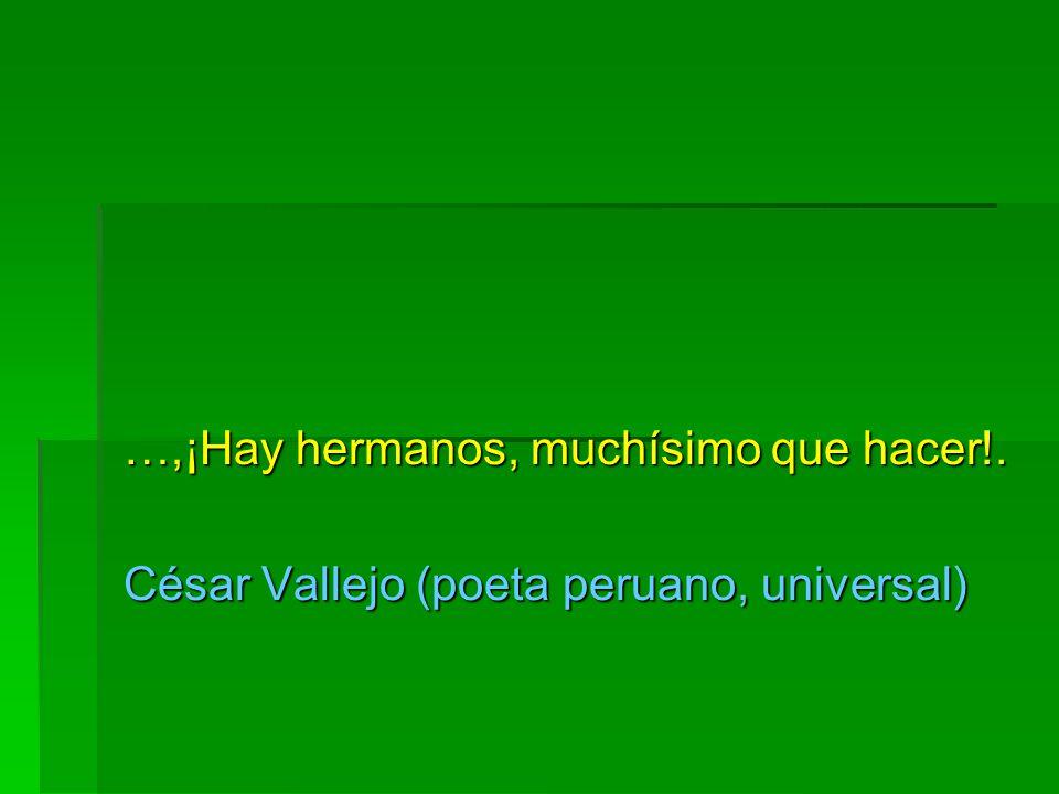 …,¡Hay hermanos, muchísimo que hacer!. César Vallejo (poeta peruano, universal)