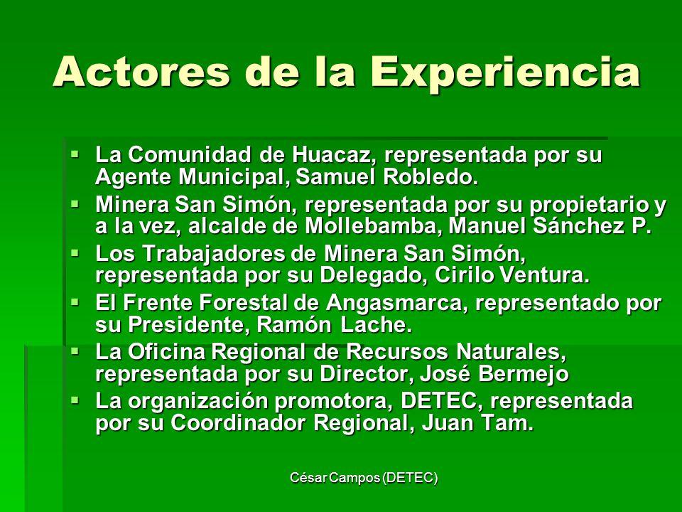 César Campos (DETEC) Actores de la Experiencia La Comunidad de Huacaz, representada por su Agente Municipal, Samuel Robledo. La Comunidad de Huacaz, r