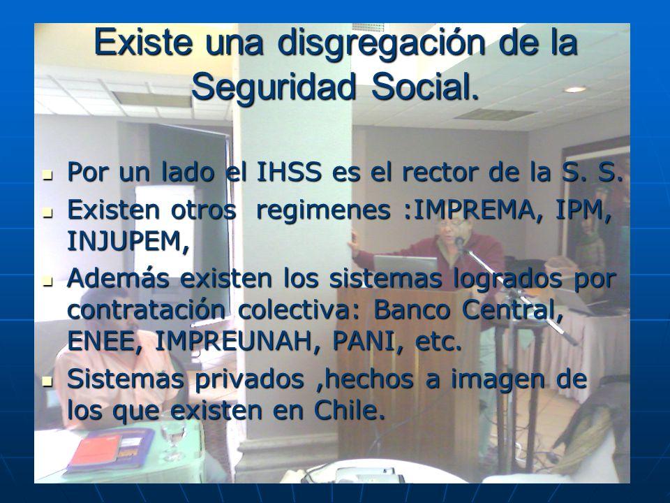 Existe una disgregación de la Seguridad Social. Por un lado el IHSS es el rector de la S. S. Por un lado el IHSS es el rector de la S. S. Existen otro