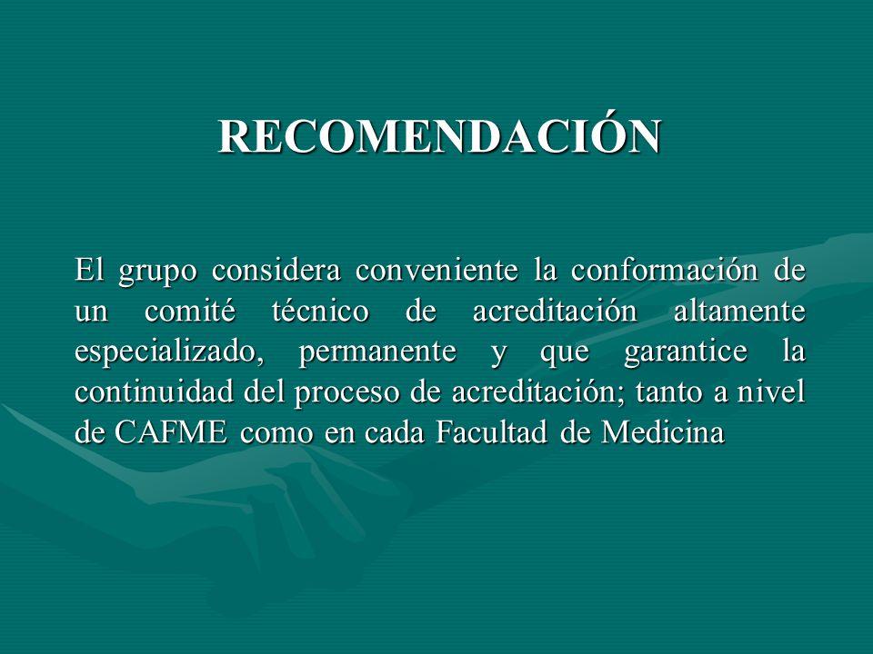 RECOMENDACIÓN El grupo considera conveniente la conformación de un comité técnico de acreditación altamente especializado, permanente y que garantice la continuidad del proceso de acreditación; tanto a nivel de CAFME como en cada Facultad de Medicina