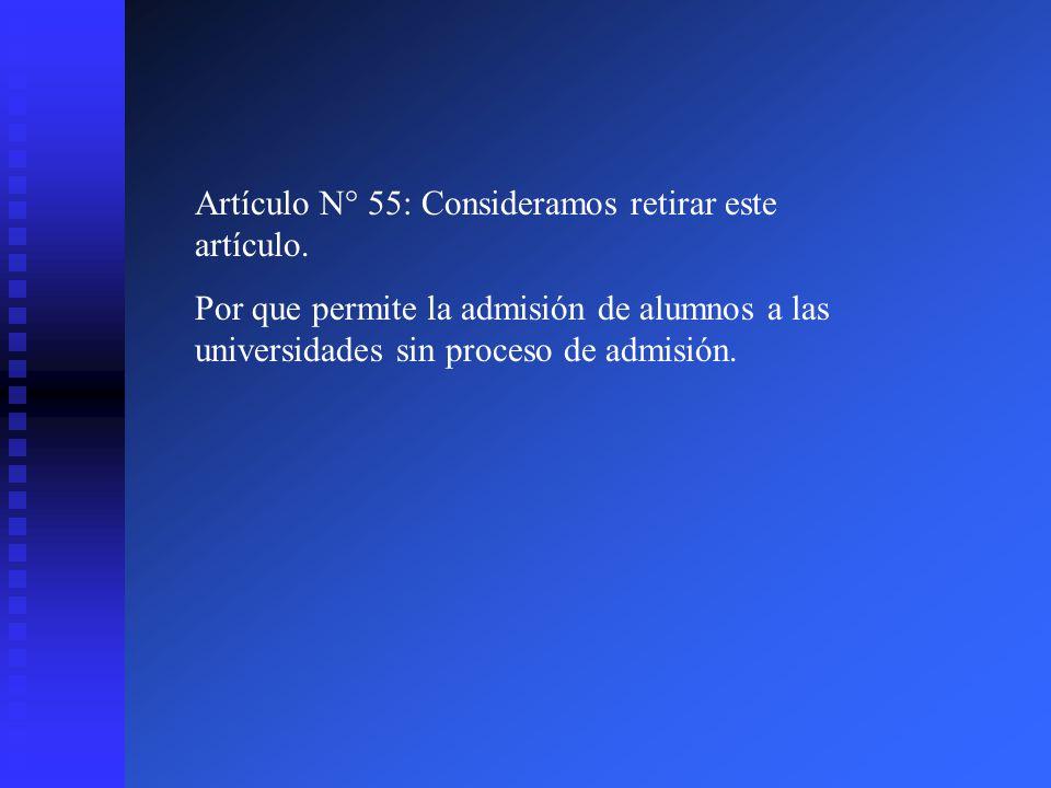 Artículo N° 55: Consideramos retirar este artículo. Por que permite la admisión de alumnos a las universidades sin proceso de admisión.