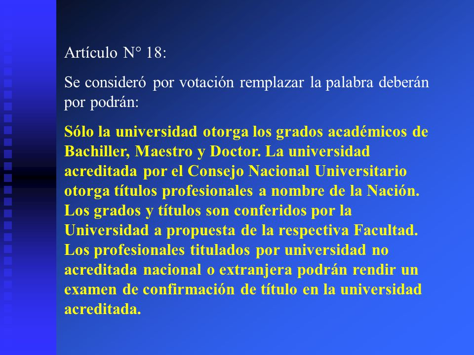 Artículo N° 18: Se consideró por votación remplazar la palabra deberán por podrán: Sólo la universidad otorga los grados académicos de Bachiller, Maes