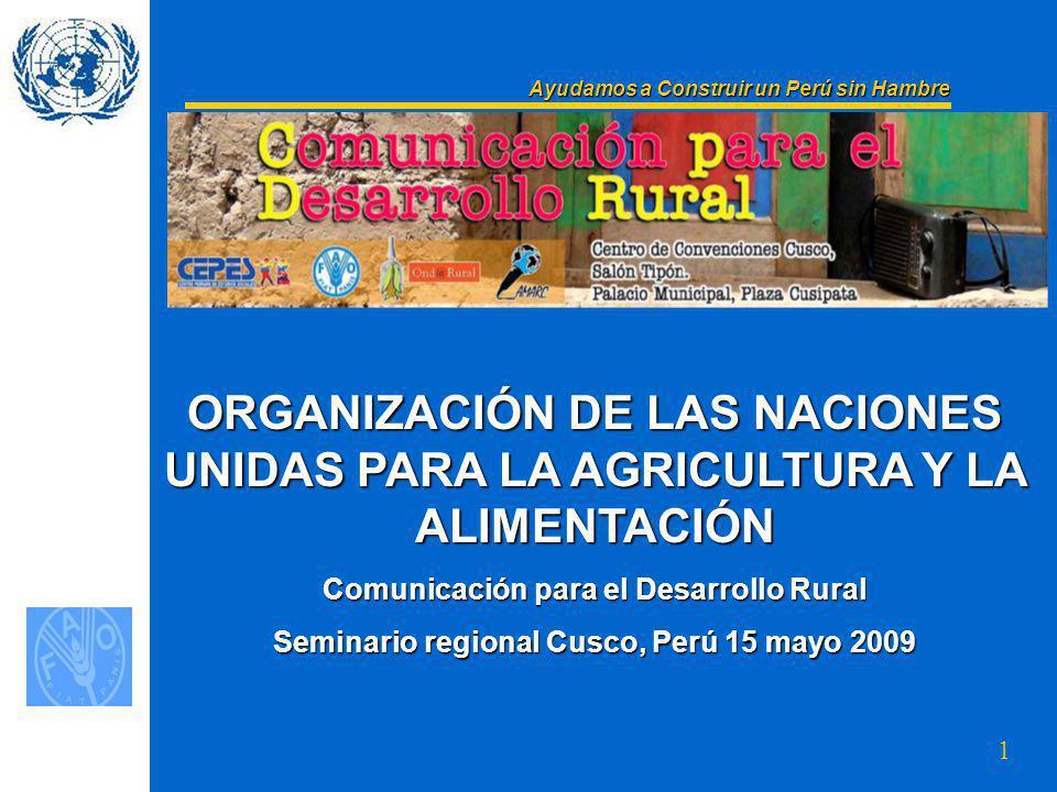 1 ORGANIZACIÓN DE LAS NACIONES UNIDAS PARA LA AGRICULTURA Y LA ALIMENTACIÓN Comunicación para el Desarrollo Rural Seminario regional Cusco, Perú 15 mayo 2009 Ayudamos a Construir un Perú sin Hambre