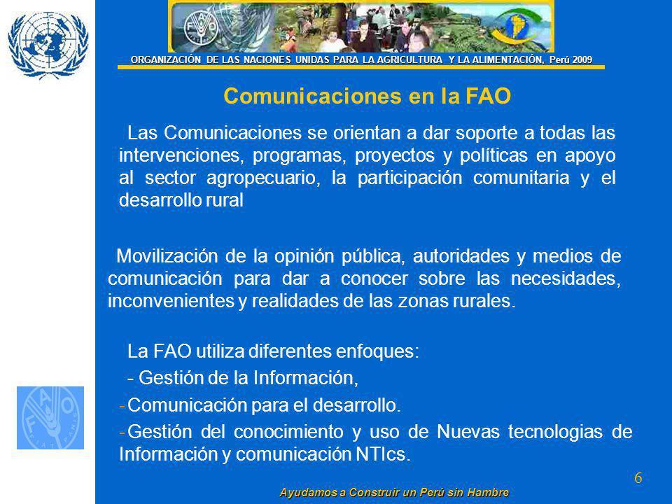 6 Ayudamos a Construir un Perú sin Hambre ORGANIZACIÓN DE LAS NACIONES UNIDAS PARA LA AGRICULTURA Y LA ALIMENTACIÓN, Perú 2009 Comunicaciones en la FAO Las Comunicaciones se orientan a dar soporte a todas las intervenciones, programas, proyectos y políticas en apoyo al sector agropecuario, la participación comunitaria y el desarrollo rural La FAO utiliza diferentes enfoques: - Gestión de la Información, - -Comunicación para el desarrollo.