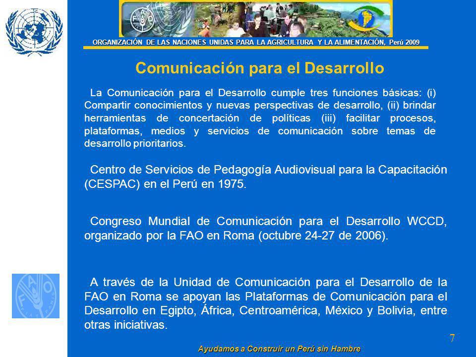 7 Ayudamos a Construir un Perú sin Hambre ORGANIZACIÓN DE LAS NACIONES UNIDAS PARA LA AGRICULTURA Y LA ALIMENTACIÓN, Perú 2009 Comunicación para el Desarrollo La Comunicación para el Desarrollo cumple tres funciones básicas: (i) Compartir conocimientos y nuevas perspectivas de desarrollo, (ii) brindar herramientas de concertación de políticas (iii) facilitar procesos, plataformas, medios y servicios de comunicación sobre temas de desarrollo prioritarios.
