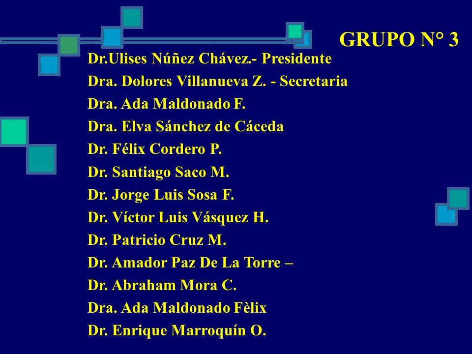 GRUPO N° 3 Dr.Ulises Núñez Chávez.- Presidente Dra. Dolores Villanueva Z. - Secretaria Dra. Ada Maldonado F. Dra. Elva Sánchez de Cáceda Dr. Félix Cor