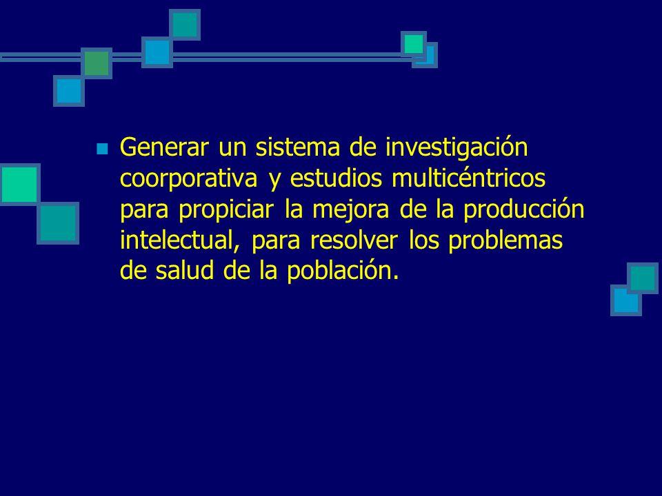 Generar un sistema de investigación coorporativa y estudios multicéntricos para propiciar la mejora de la producción intelectual, para resolver los pr