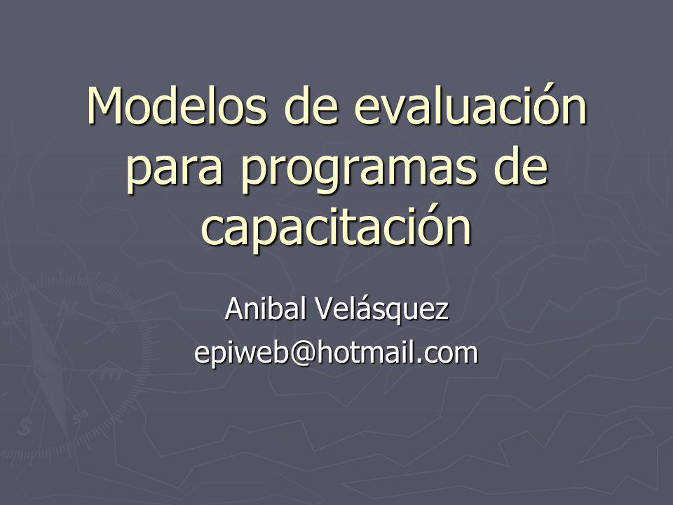 Modelos de evaluación para programas de capacitación Anibal Velásquez epiweb@hotmail.com