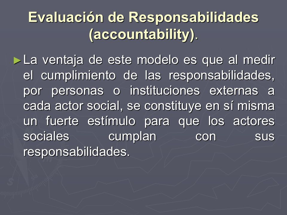 Evaluación de Responsabilidades (accountability). La ventaja de este modelo es que al medir el cumplimiento de las responsabilidades, por personas o i
