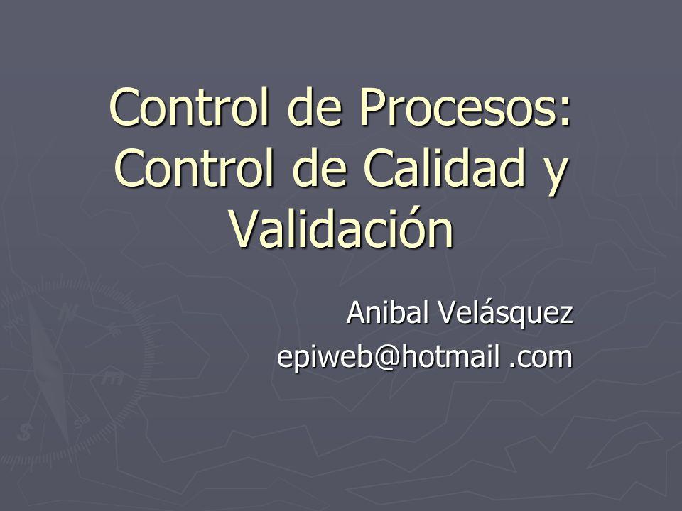 Control de Procesos: Control de Calidad y Validación Anibal Velásquez epiweb@hotmail.com