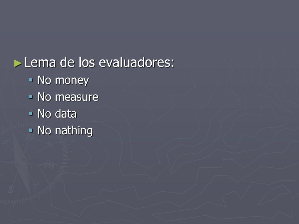 Lema de los evaluadores: Lema de los evaluadores: No money No money No measure No measure No data No data No nathing No nathing
