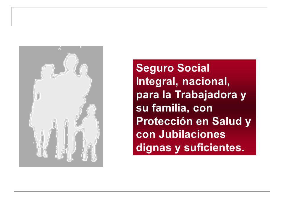 Seguro Social Integral, nacional, para la Trabajadora y su familia, con Protección en Salud y con Jubilaciones dignas y suficientes.