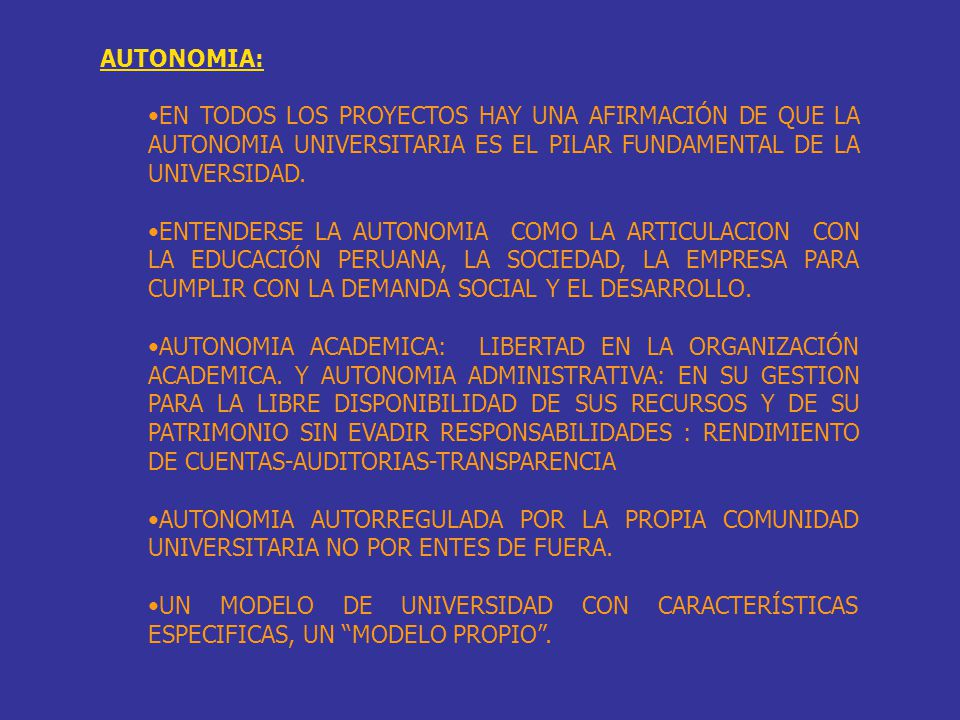 AUTONOMIA: EN TODOS LOS PROYECTOS HAY UNA AFIRMACIÓN DE QUE LA AUTONOMIA UNIVERSITARIA ES EL PILAR FUNDAMENTAL DE LA UNIVERSIDAD. ENTENDERSE LA AUTONO