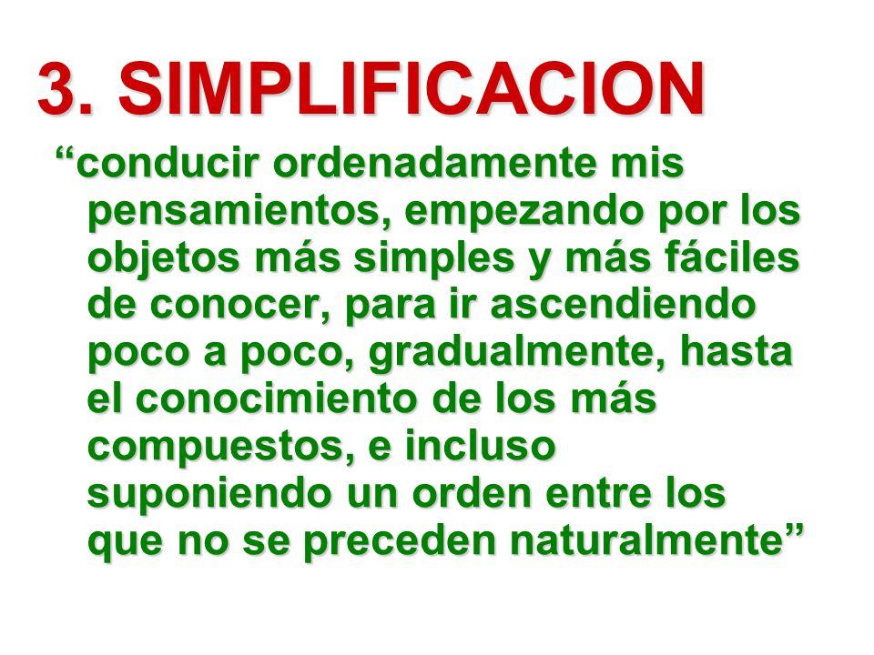 3. SIMPLIFICACION conducir ordenadamente mis pensamientos, empezando por los objetos más simples y más fáciles de conocer, para ir ascendiendo poco a