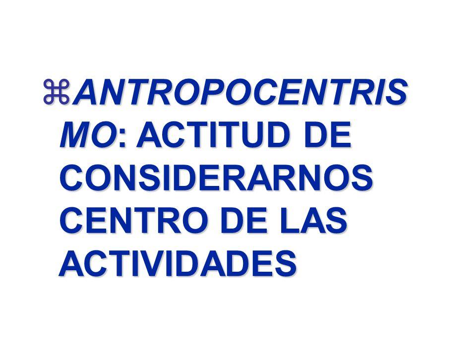 zANTROPOCENTRIS MO: ACTITUD DE CONSIDERARNOS CENTRO DE LAS ACTIVIDADES