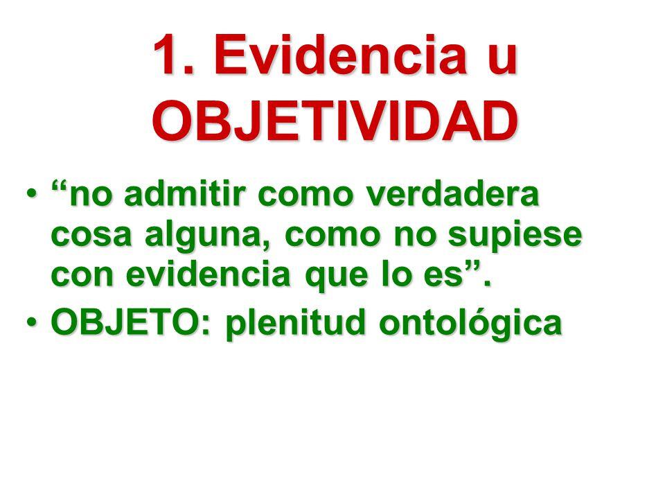 1. Evidencia u OBJETIVIDAD no admitir como verdadera cosa alguna, como no supiese con evidencia que lo es.no admitir como verdadera cosa alguna, como