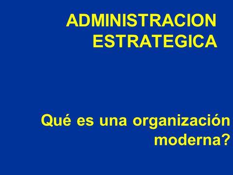 Qué es una organización moderna? ADMINISTRACION ESTRATEGICA