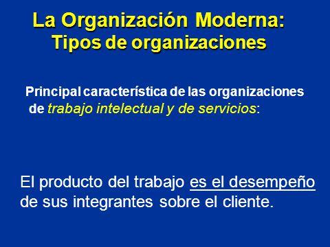 El producto del trabajo es el desempeño de sus integrantes sobre el cliente. La Organización Moderna: Tipos de organizaciones Principal característica