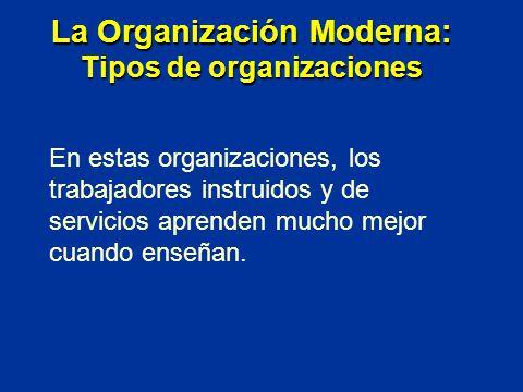 En estas organizaciones, los trabajadores instruidos y de servicios aprenden mucho mejor cuando enseñan. La Organización Moderna: Tipos de organizacio