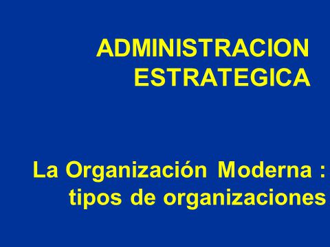 ADMINISTRACION ESTRATEGICA La Organización Moderna : tipos de organizaciones