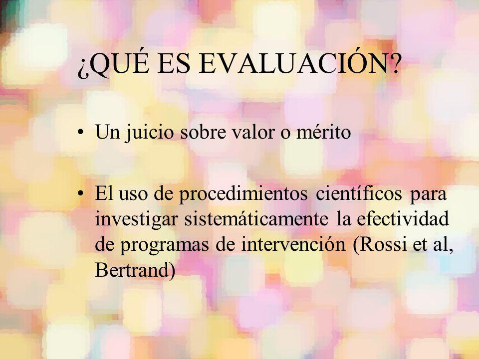 ¿QUÉ ES EVALUACIÓN? Un juicio sobre valor o mérito El uso de procedimientos científicos para investigar sistemáticamente la efectividad de programas d