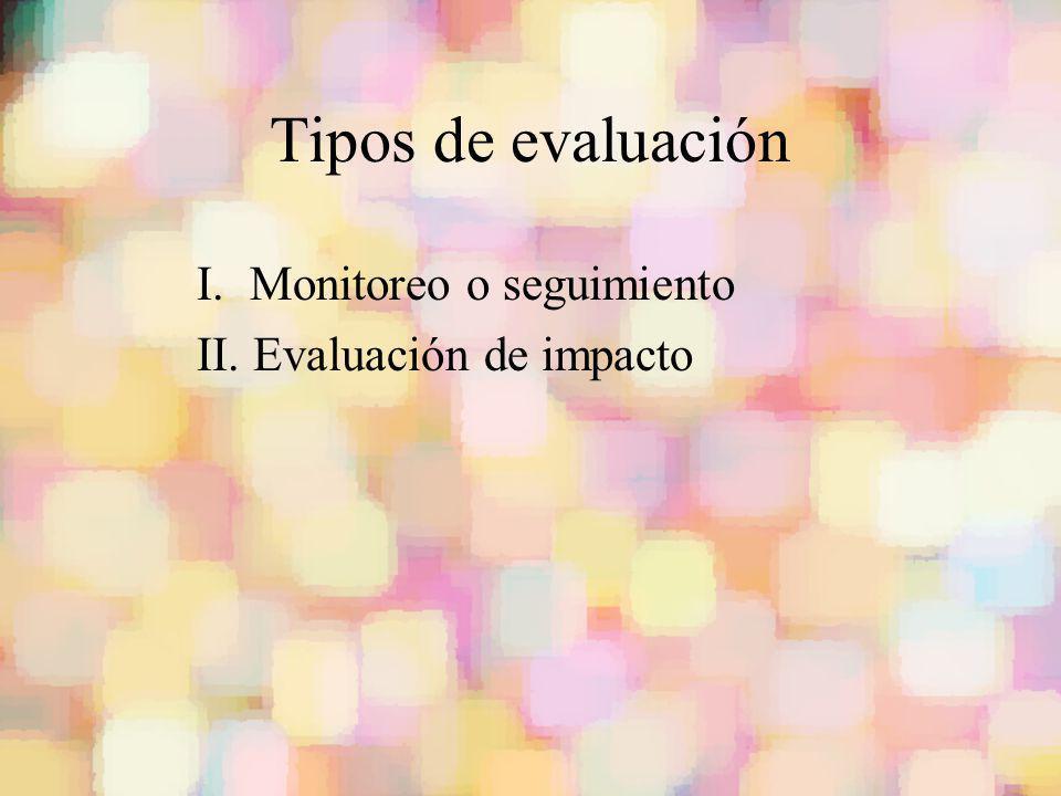 Tipos de evaluación I. Monitoreo o seguimiento II. Evaluación de impacto
