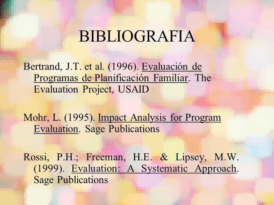 BIBLIOGRAFIA Bertrand, J.T. et al. (1996). Evaluación de Programas de Planificación Familiar. The Evaluation Project, USAID Mohr, L. (1995). Impact An