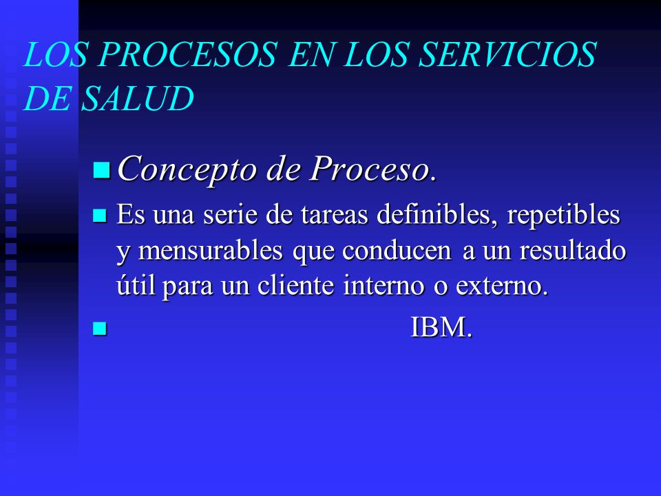 LOS PROCESOS EN LOS SERVICIOS DE SALUD Concepto de Proceso. Concepto de Proceso. Es una serie de tareas definibles, repetibles y mensurables que condu