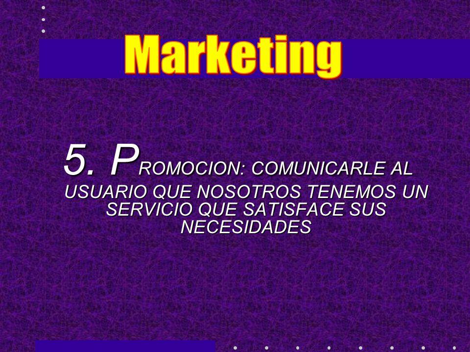 5. P ROMOCION: COMUNICARLE AL USUARIO QUE NOSOTROS TENEMOS UN SERVICIO QUE SATISFACE SUS NECESIDADES