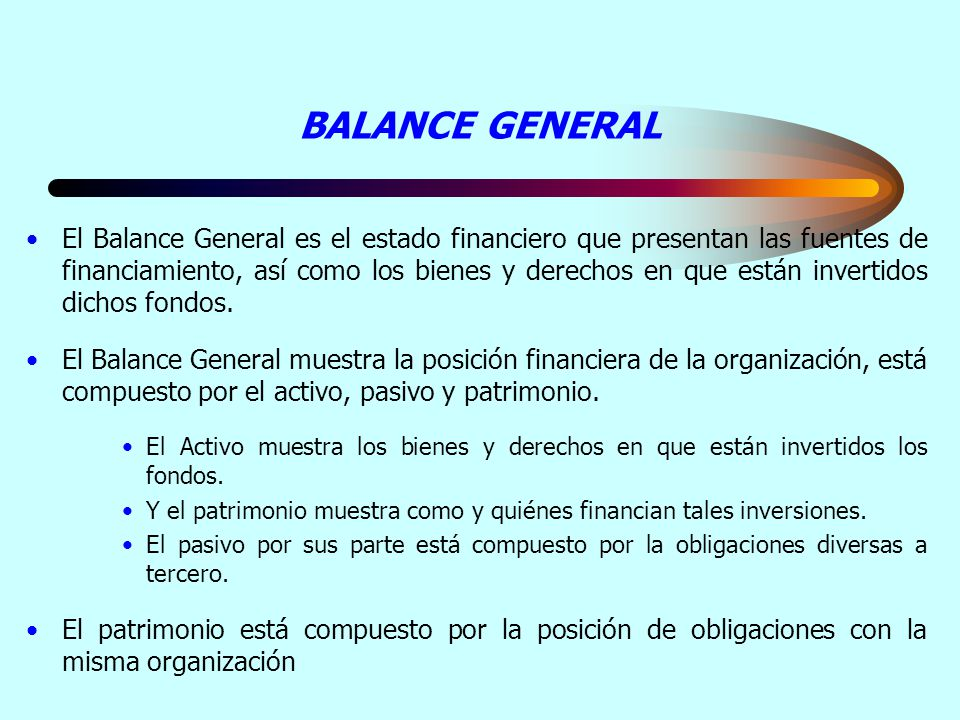 BALANCE GENERAL El Balance General es el estado financiero que presentan las fuentes de financiamiento, así como los bienes y derechos en que están in