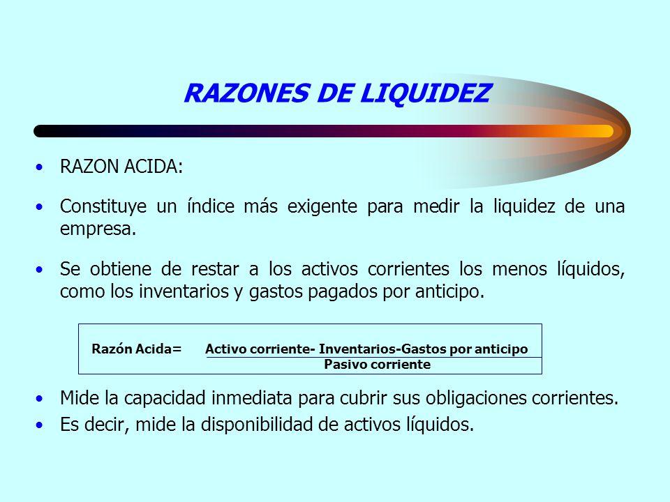 RAZONES DE LIQUIDEZ RAZON ACIDA: Constituye un índice más exigente para medir la liquidez de una empresa. Se obtiene de restar a los activos corriente